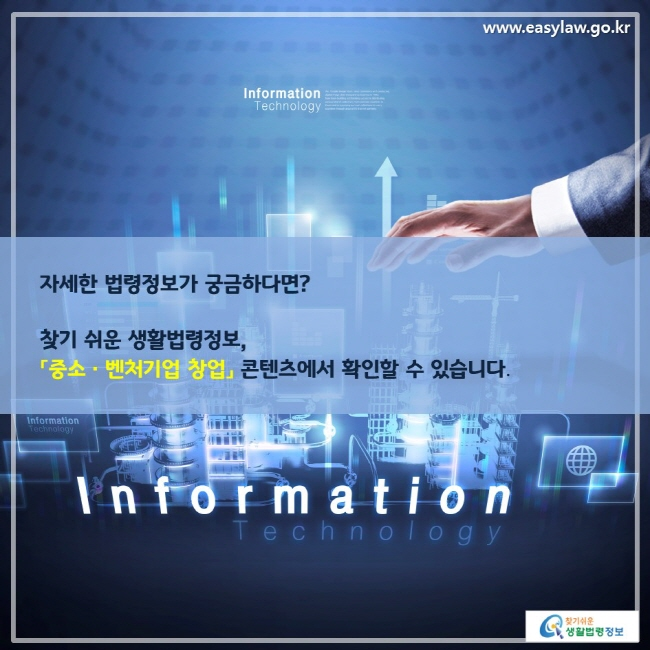 자세한 법령정보가 궁금하다면? 찾기 쉬운 생활법령정보, 「중소ㆍ벤처기업 창업」 콘텐츠에서 확인할 수 있습니다.